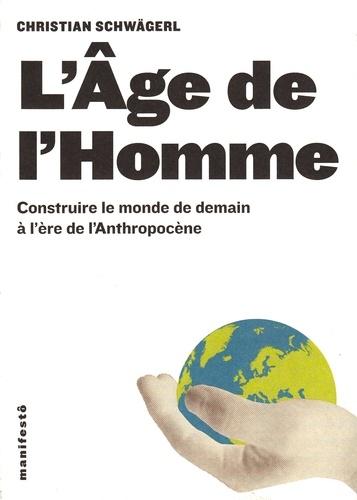 Christian Schwägerl - L'Age de l'Homme - Construire le monde de demain à l'ère de l'Anthropocène.