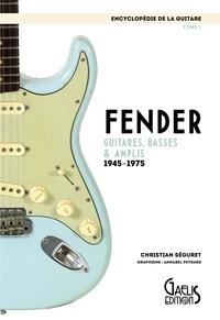 Christian Séguret - L'encyclopédie de la guitare - Tome 1, Fender : guitares, basses & amplis (1945-1975).