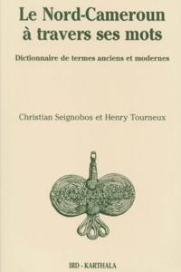 Christian Seignobos et Henry Tourneux - Le Nord-Cameroun à travers ses mots. - Dictionnaire de termes anciens et modernes.