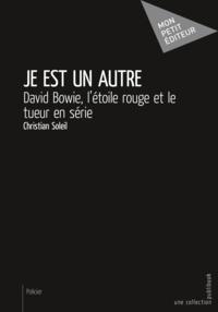 Christian Soleil - Je est un autre - David Bowie, l'étoile rouge et le tueur en série.