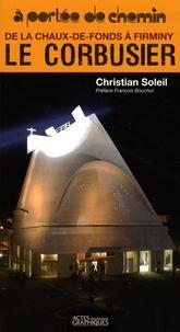 Christian Soleil - Le Corbusier : de la Chaux-de-Fonds à Firminy.