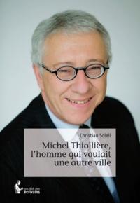 Christian Soleil - Michel Thiollière, l'homme qui voulait une autre ville.