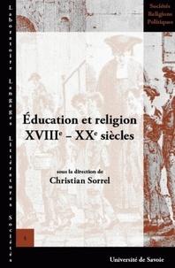 Christian Sorrel - Education et religion XVIIIe-XXe siècles - Actes de la XIIIe Université d'été d'histoire religieuse, Paris, 10-13 juillet 2004.