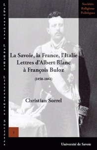 Christian Sorrel - La Savoie, la France, l'Italie - Lettres d'Albert Blanc à François Buloz (1858-1861).