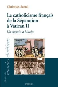 Christian Sorrel - Le catholicisme français de la Séparation à Vatican II - Un chemin d'histoire.