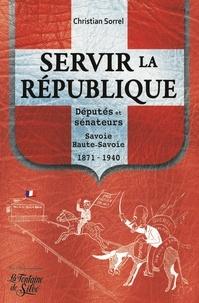 Christian Sorrel - Servir la République - Députés et sénateurs Savoie et Haute-Savoie 1871-1940.