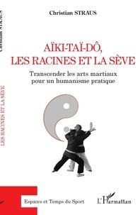 Christian Straus - Aïki-Taï-Dô, les racines et la sève - Transcender les arts martiaux pour un humanisme pratique.
