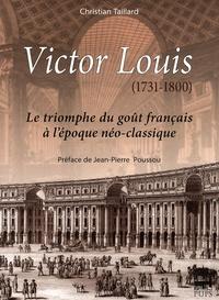 Christian Taillard - Victor Louis (1731-1800) - Le triomphe du goût français à l'époque néo-classique.