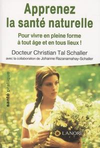 Christian Tal Schaller - Apprenez la santé naturelle - Pour vivre en pleine forme à tout âge et en tous lieux !.