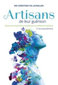 Christian Tal Schaller - Artisans de leur guérison - Sortez du monde de la maladie par la médecine holistique, 17 cas extraordinaires.
