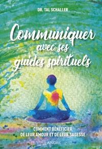 Christian Tal Schaller - Communiquer avec ses guides spirituels - Comment bénéficier de leur amour et de leur sagesse.