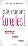 Christian Tal Schaller - Enfin, vivre sans lunettes ! - Améliorer sa vue, c'est possible !.