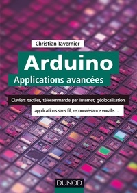 Christian Tavernier - Arduino : Applications avancées - Claviers tactiles, télécommande par Internet, géolocalisation, applications sans fil....
