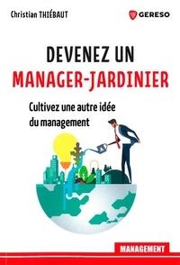 Christian Thiébaut - Devenez un manager-jardinier - Cultivez une autre idee du management.