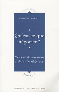 Christian Thuderoz - Qu'est-ce que négocier ? - Sociologie du compromis et de l'action reciproque.