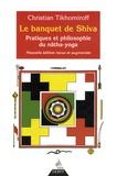 Christian Tikhomiroff - Le banquet de Shiva - Pratiques et philosophie du nâtha-yoga.