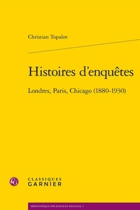 Christian Topalov - Histoires d'enquêtes - Londres, Paris, Chocago (1880-1930).