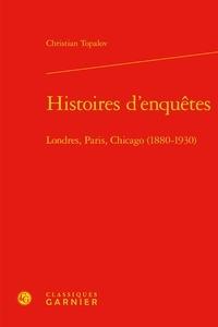 Christian Topalov - Histoires d'enquêtes - Londres, Paris, Chicago (1880-1930).