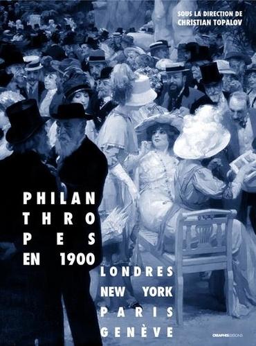 Christian Topalov - Philanthropes en 1900 - Londres - New York - Paris - Genève.