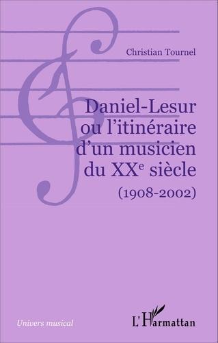 Christian Tournel - Daniel-Lesur ou l'itinéraire d'un musicien du XXe siècle (1908-2002).