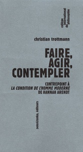 Christian Trottmann - Faire, agir, contempler - Contrepoint à la Condition de l'homme moderne de Hannah Arendt.