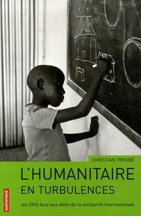 Christian Troubé - L'humanitaire en turbulences - Les ONG face aux défis de la solidarité internationale.