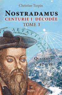 Christian Turpin - Décodage de la 1ère des dix centuries de Nostradamus - Tome 3, Quatrains N° 42 à 59.