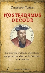Nostradamus décodé- La nouvelle méthode scientifique qui permet de dater et de décrypter les centuries - Christian Turpin |