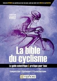 Christian Vaast - La bible du cyclisme - Le guide scientifique & pratique pour tous. Compétition, cyclosport, cyclotourisme.
