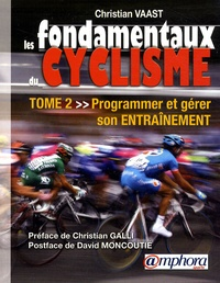 Christian Vaast - Les fondamentaux du cyclisme - Tome 2 : Programmer et gérer son entraînement.