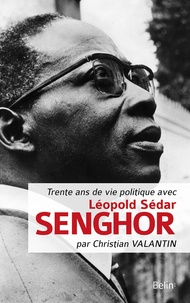 Christian Valantin - Trente ans de vie politique avec Léopold Sédar Senghor.