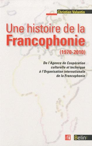 Christian Valantin - Une histoire de la francophonie (1970-2010) - De l'Agence de Coopération culturelle et Technique à l'Organisation internationale de la Francophonie.