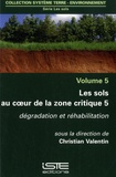 Christian Valentin - Les sols au coeur de la zone critique - Volume 5, Dégradation et réhabilitation.