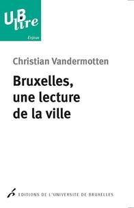 Christian Vandermotten - Bruxelles, une lecture de la ville - De l'Europe des marchands à la capitale de l'Europe.