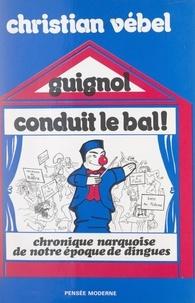 Christian Vebel et  Mose - Guignol conduit le bal ̣! - Chronique narquoise de notre époque de dingues.