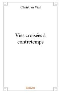 Christian Vial - Vies croisées à contretemps.