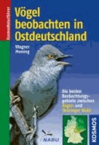 Christian Wagner et Christoph Moning - Vögel beobachten in Ostdeutschland - Die besten Beobachtungsgebiete zwischen Rügen und Thüringer Wald.