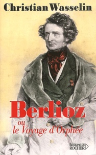 Christian Wasselin - Berlioz, ou le voyage d'Orphée.
