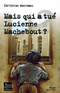 Christian Watremez - Mais qui a tué Lucienne Machebout ?.