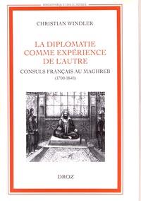 Christian Windler - La diplomatie comme expérience de l'autre - Consuls français au Maghreb (1700-1840).