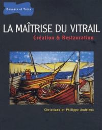 Christiane Andrieux et Philippe Andrieux - La maîtrise du vitrail - Création et restauration.