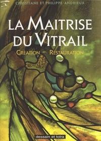 Christiane Andrieux et Philippe Andrieux - La maîtrise du vitrail - Création, restauration.