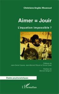 Christiane Anglés Mounoud - Aimer = jouir - L'équation impossible ?.
