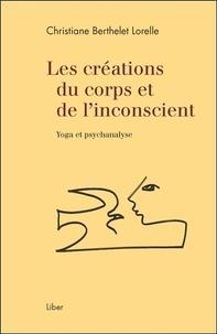 Christiane Berthelet Lorelle - Les créations du corps et de l'inconscient - Yoga et psychanalyse.