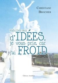 Christiane Brochier - Habillez-moi d'idées, je vous prie, car j'ai froid - Recueil de pensées.