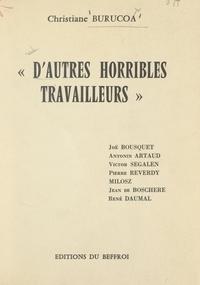 Christiane Burucoa - D'autres horribles travailleurs - Joë Bousquet, Antonin Artaud, Victor Segalen, Pierre Reverdy, Milosz, Jean de Boschere, René Daumal.