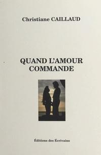 Christiane Caillaud - Quand l'amour commande.