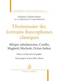 Christiane Chaulet-Achour - Dictionnaire des écrivains francophones classiques - Afrique subsaharienne, Caraïbe, Maghreb, Machrek, Océan Indien.