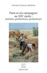 Christiane Cheneaux-Berthelot - Paris et ses campagnes au XIXe siècle : marchés, productions, producteurs.