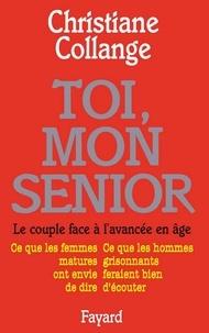 Christiane Collange - Toi, mon senior - Le couple face à l'avancée en âge. Ce que les femmes matures ont envie de dire. Ce que les hommes gr.